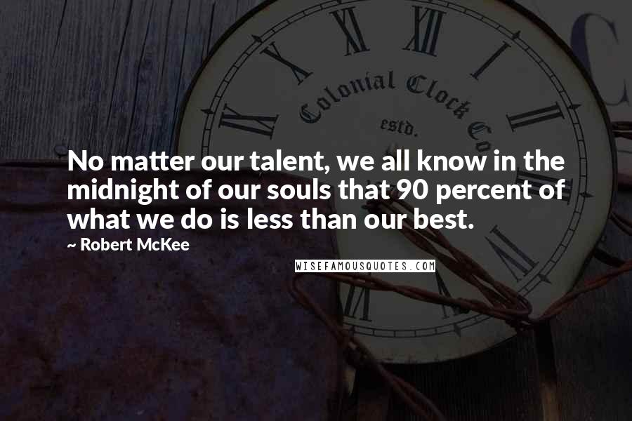 Robert McKee quotes: No matter our talent, we all know in the midnight of our souls that 90 percent of what we do is less than our best.
