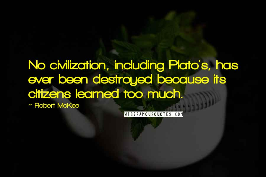 Robert McKee quotes: No civilization, including Plato's, has ever been destroyed because its citizens learned too much.