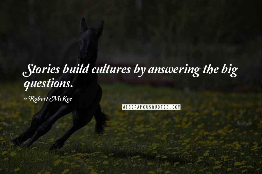 Robert McKee quotes: Stories build cultures by answering the big questions.