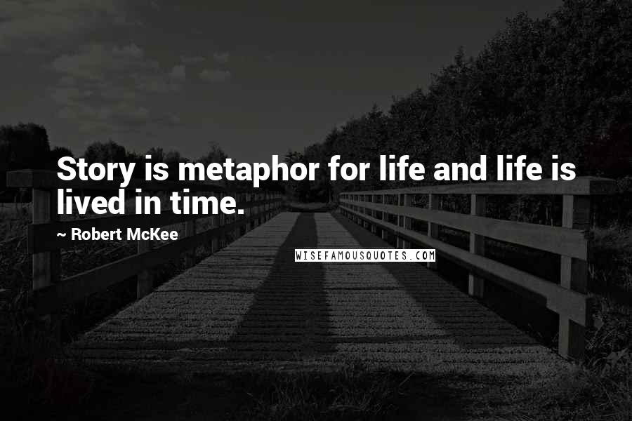 Robert McKee quotes: Story is metaphor for life and life is lived in time.