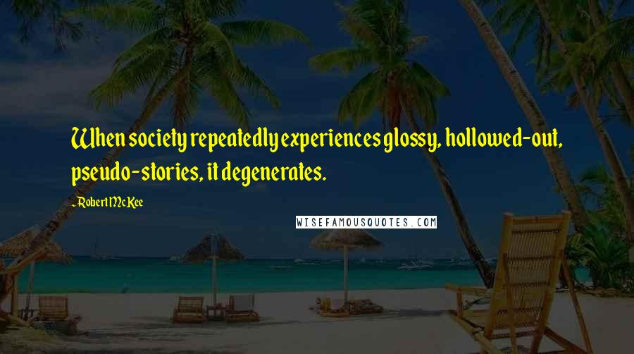 Robert McKee quotes: When society repeatedly experiences glossy, hollowed-out, pseudo-stories, it degenerates.