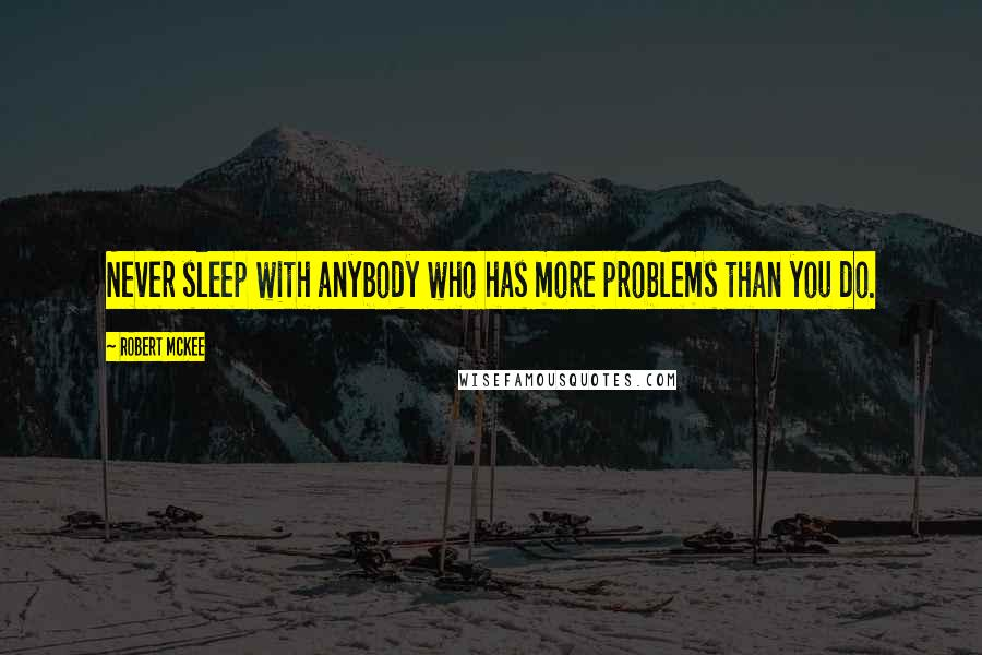 Robert McKee quotes: Never sleep with anybody who has more problems than you do.