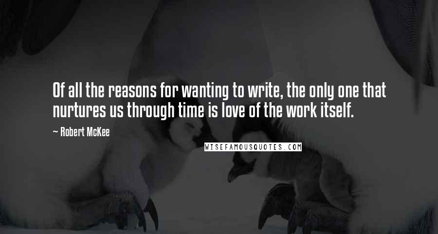 Robert McKee quotes: Of all the reasons for wanting to write, the only one that nurtures us through time is love of the work itself.