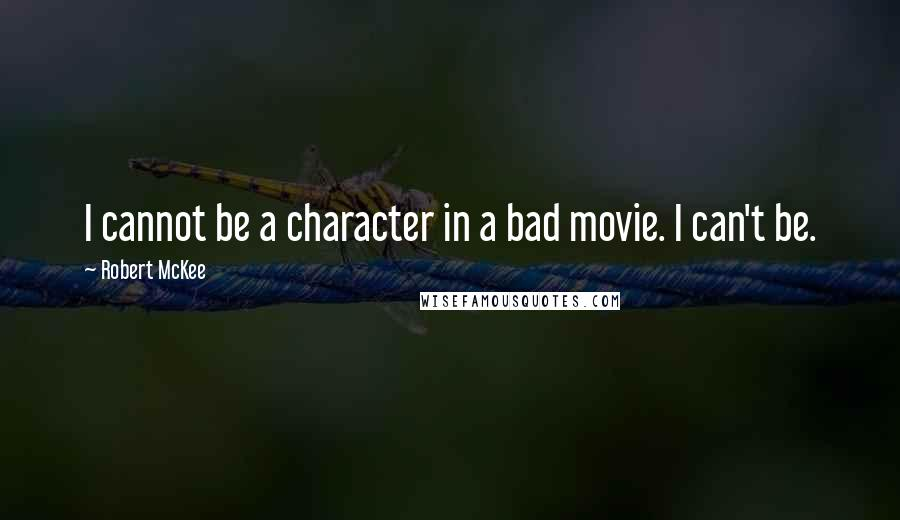 Robert McKee quotes: I cannot be a character in a bad movie. I can't be.
