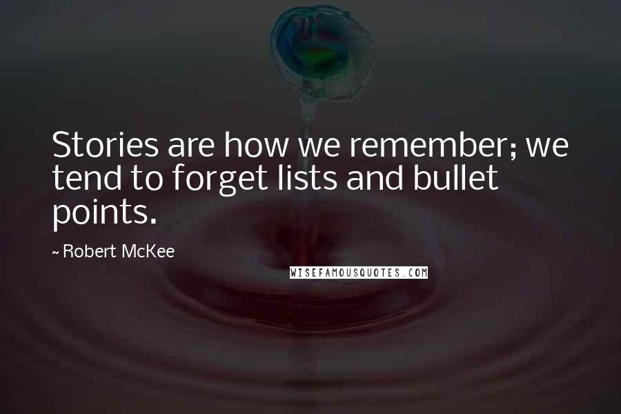 Robert McKee quotes: Stories are how we remember; we tend to forget lists and bullet points.