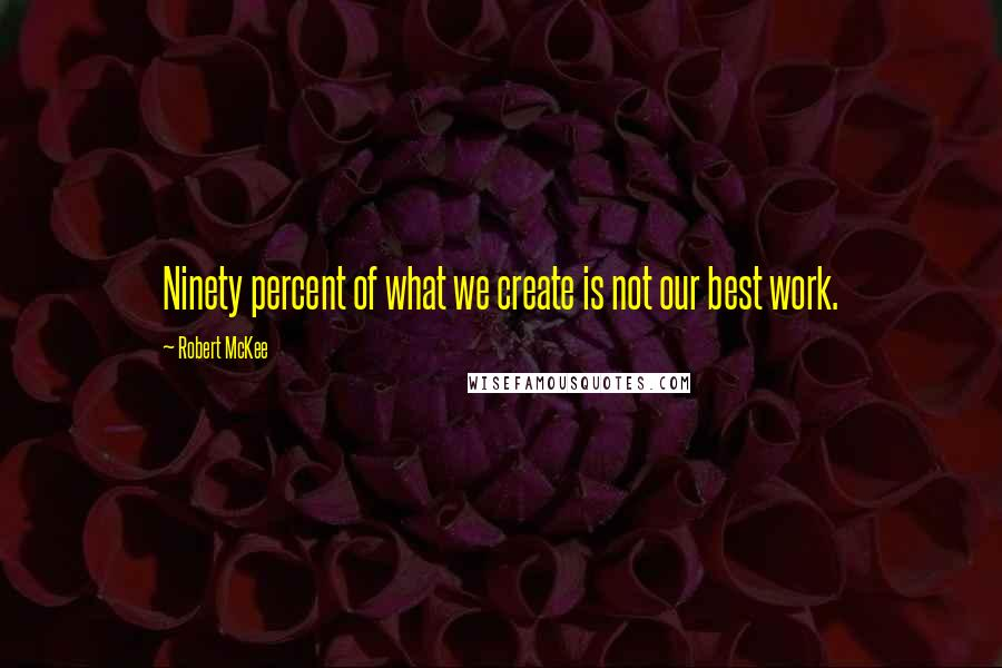 Robert McKee quotes: Ninety percent of what we create is not our best work.