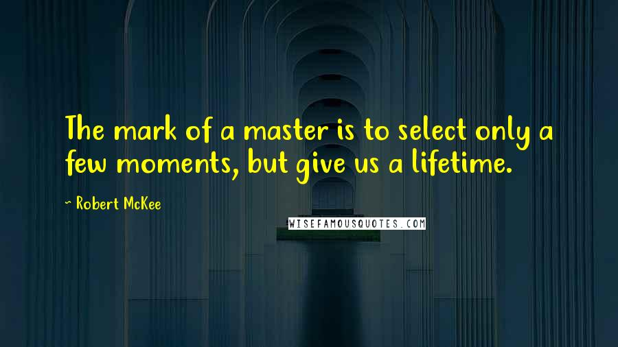 Robert McKee quotes: The mark of a master is to select only a few moments, but give us a lifetime.