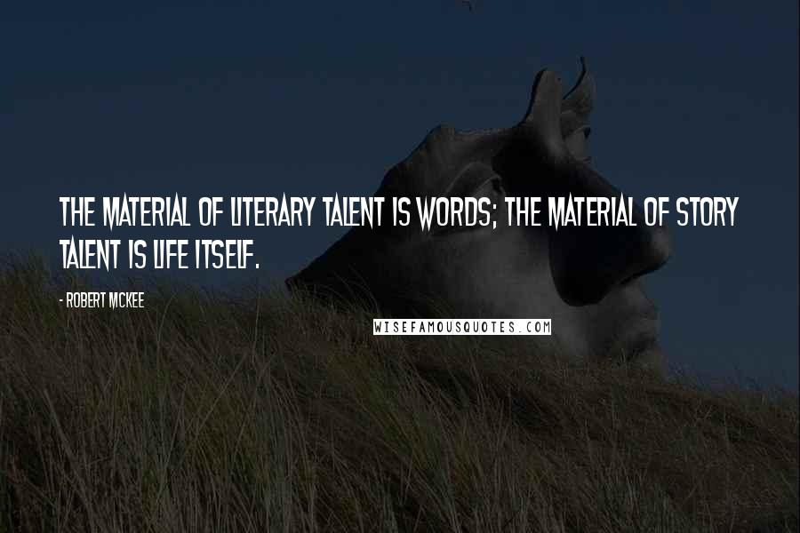 Robert McKee quotes: The material of literary talent is words; the material of story talent is life itself.