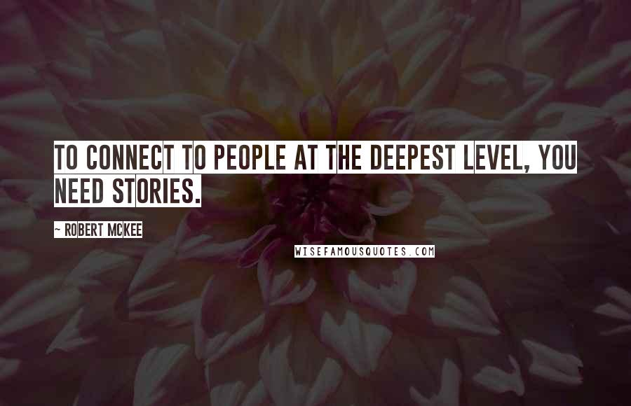 Robert McKee quotes: To connect to people at the deepest level, you need stories.