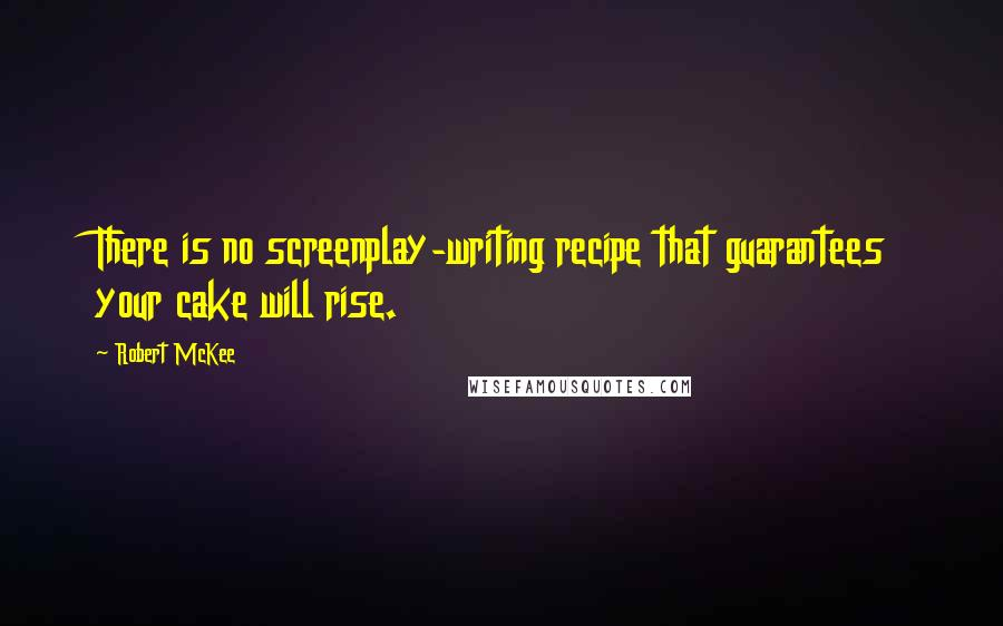 Robert McKee quotes: There is no screenplay-writing recipe that guarantees your cake will rise.