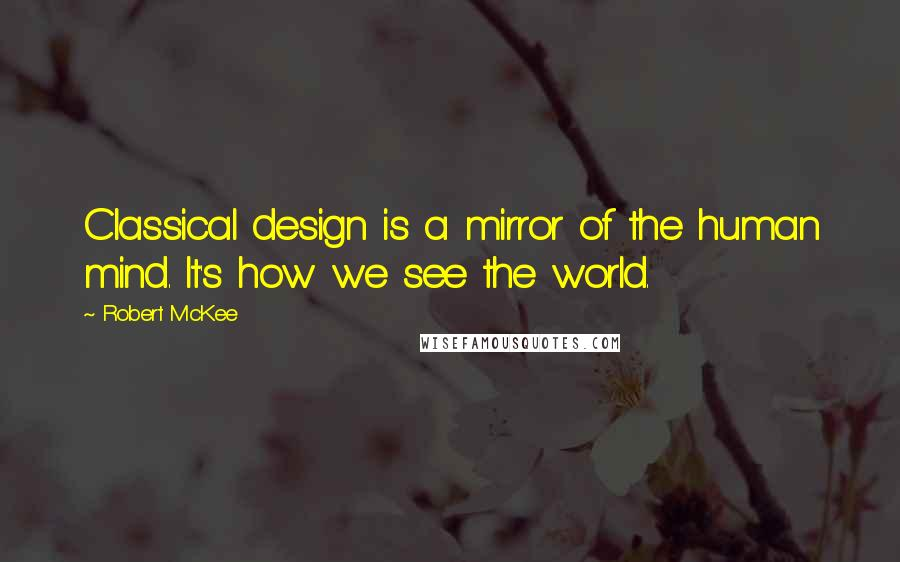 Robert McKee quotes: Classical design is a mirror of the human mind. It's how we see the world.