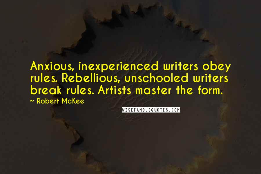 Robert McKee quotes: Anxious, inexperienced writers obey rules. Rebellious, unschooled writers break rules. Artists master the form.