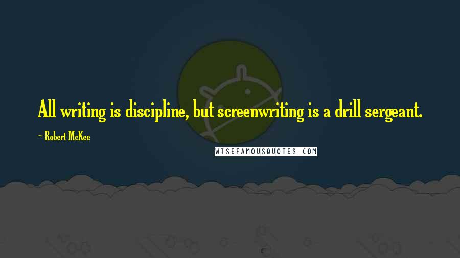 Robert McKee quotes: All writing is discipline, but screenwriting is a drill sergeant.