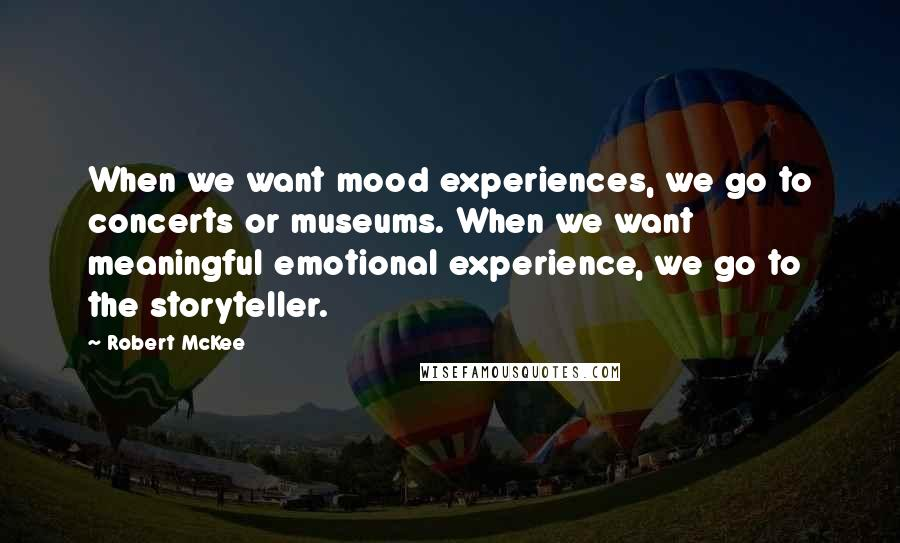Robert McKee quotes: When we want mood experiences, we go to concerts or museums. When we want meaningful emotional experience, we go to the storyteller.