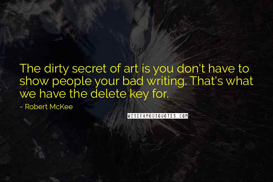 Robert McKee quotes: The dirty secret of art is you don't have to show people your bad writing. That's what we have the delete key for.