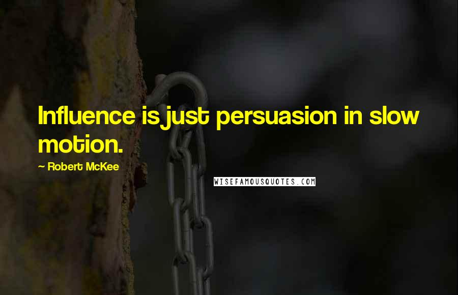 Robert McKee quotes: Influence is just persuasion in slow motion.
