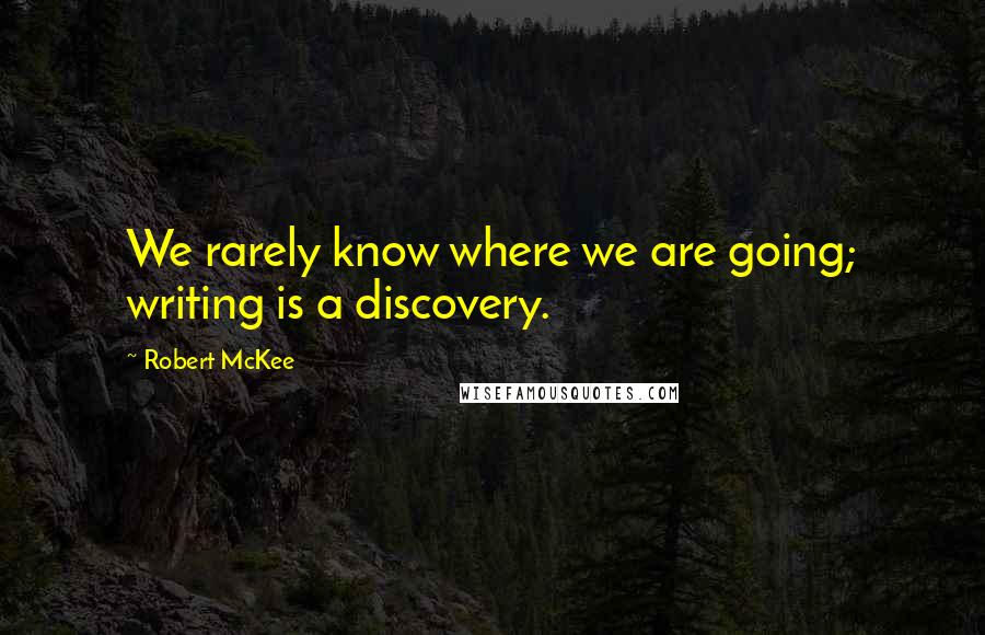 Robert McKee quotes: We rarely know where we are going; writing is a discovery.