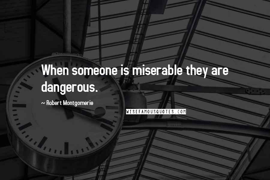 Robert Montgomerie quotes: When someone is miserable they are dangerous.