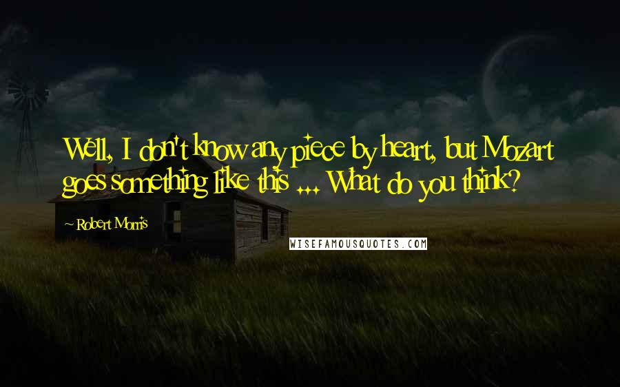 Robert Morris quotes: Well, I don't know any piece by heart, but Mozart goes something like this ... What do you think?