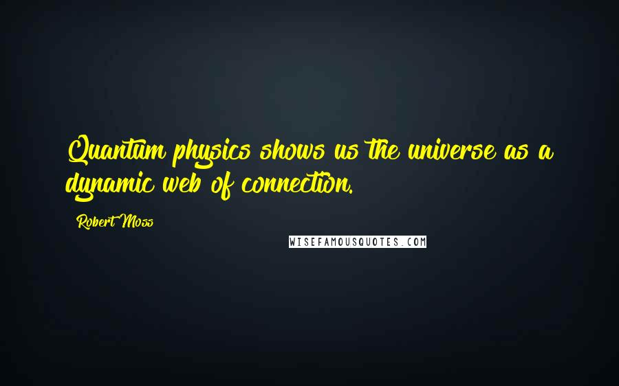 Robert Moss quotes: Quantum physics shows us the universe as a dynamic web of connection.