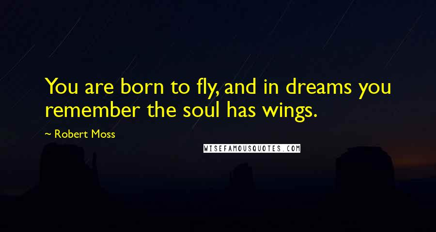 Robert Moss quotes: You are born to fly, and in dreams you remember the soul has wings.