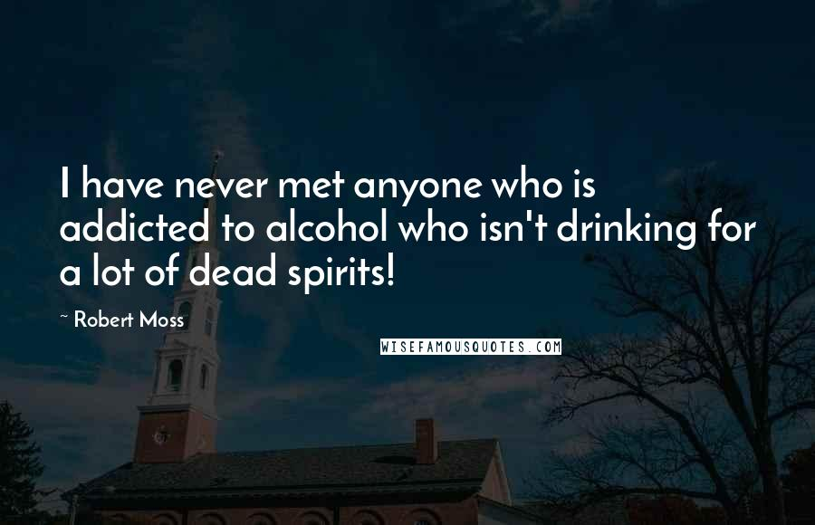Robert Moss quotes: I have never met anyone who is addicted to alcohol who isn't drinking for a lot of dead spirits!