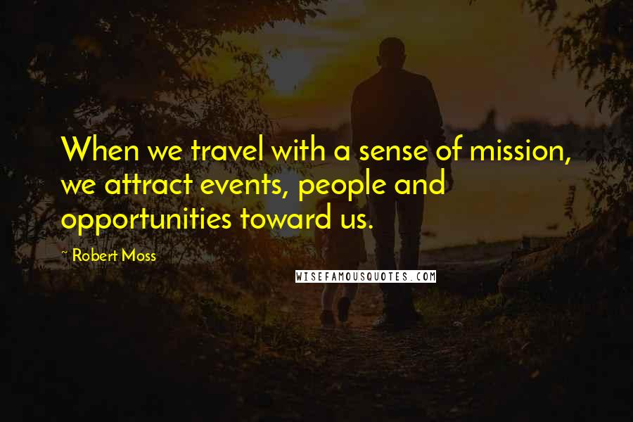 Robert Moss quotes: When we travel with a sense of mission, we attract events, people and opportunities toward us.