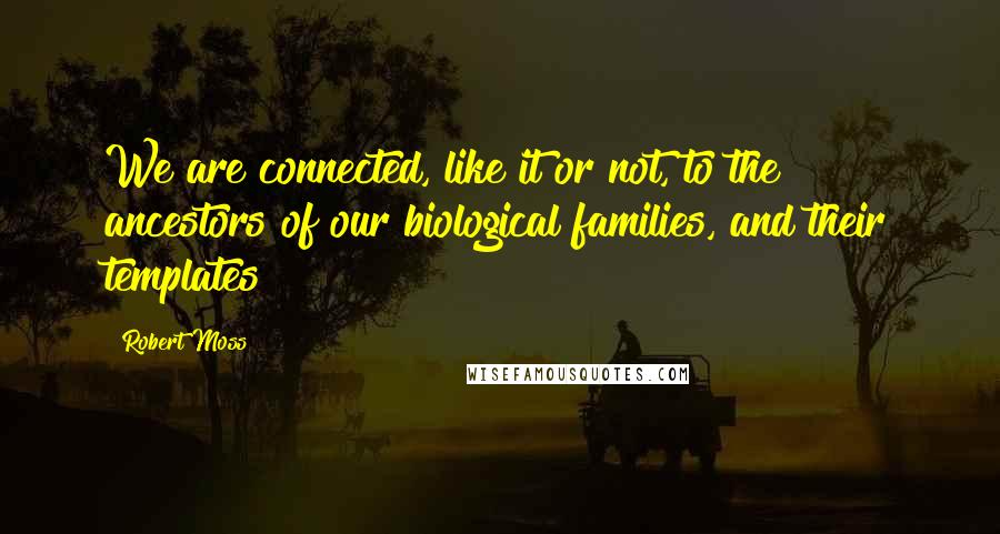 Robert Moss quotes: We are connected, like it or not, to the ancestors of our biological families, and their templates