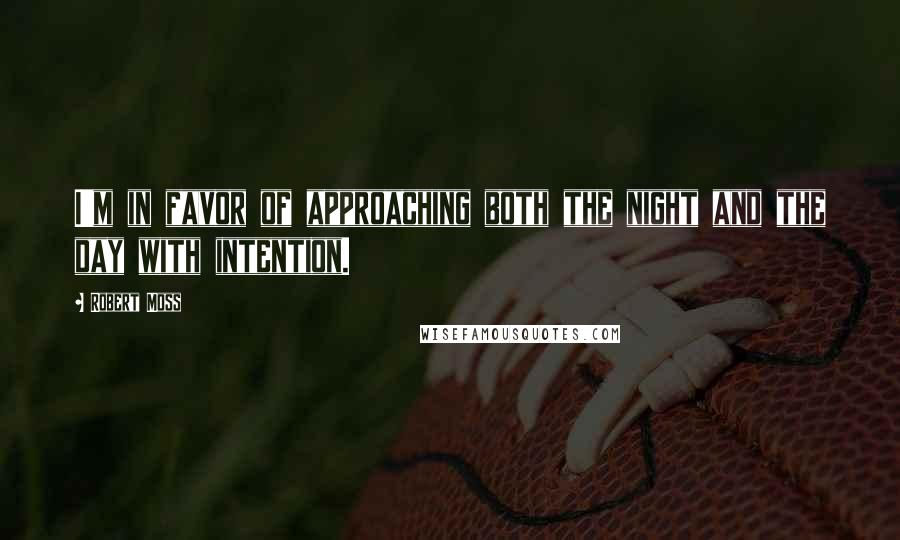 Robert Moss quotes: I'm in favor of approaching both the night and the day with intention.