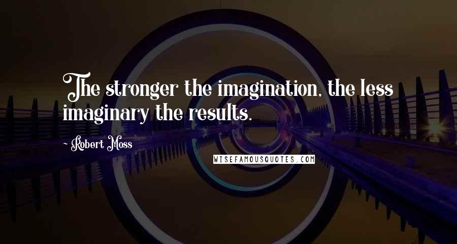 Robert Moss quotes: The stronger the imagination, the less imaginary the results.