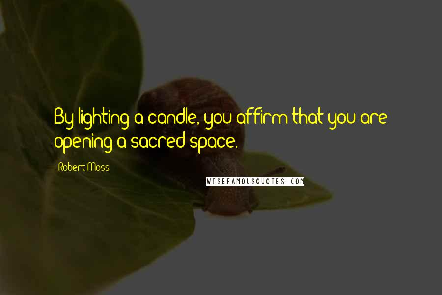 Robert Moss quotes: By lighting a candle, you affirm that you are opening a sacred space.