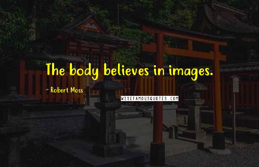 Robert Moss quotes: The body believes in images.