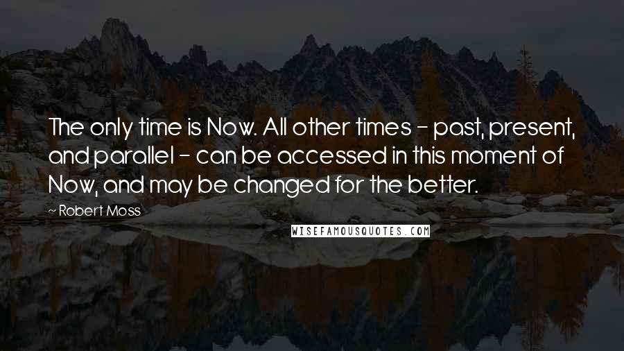 Robert Moss quotes: The only time is Now. All other times - past, present, and parallel - can be accessed in this moment of Now, and may be changed for the better.