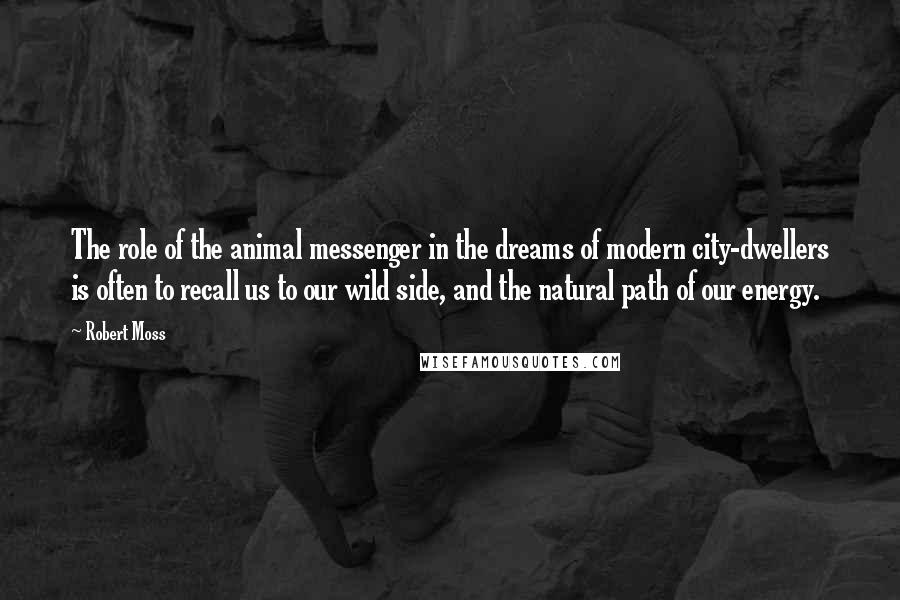 Robert Moss quotes: The role of the animal messenger in the dreams of modern city-dwellers is often to recall us to our wild side, and the natural path of our energy.