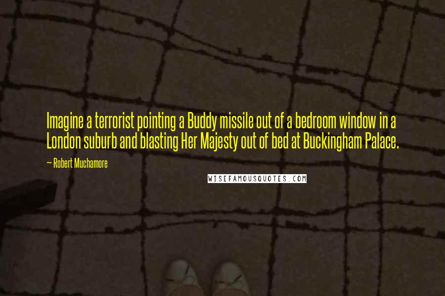 Robert Muchamore quotes: Imagine a terrorist pointing a Buddy missile out of a bedroom window in a London suburb and blasting Her Majesty out of bed at Buckingham Palace.