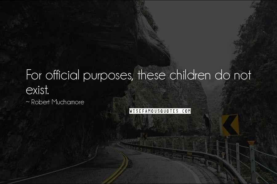 Robert Muchamore quotes: For official purposes, these children do not exist.