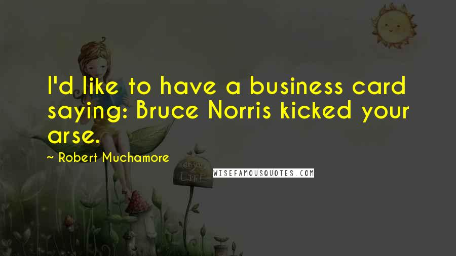 Robert Muchamore quotes: I'd like to have a business card saying: Bruce Norris kicked your arse.