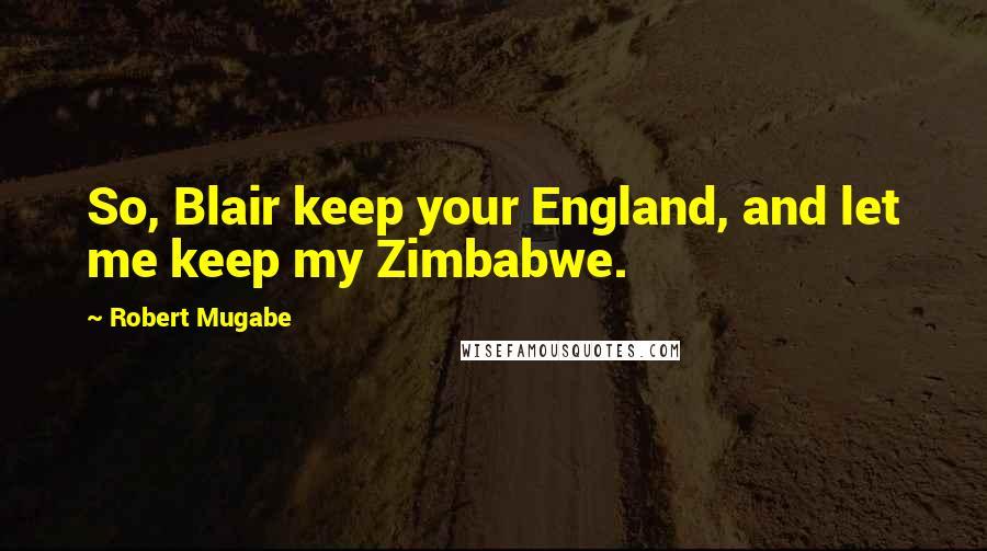 Robert Mugabe quotes: So, Blair keep your England, and let me keep my Zimbabwe.