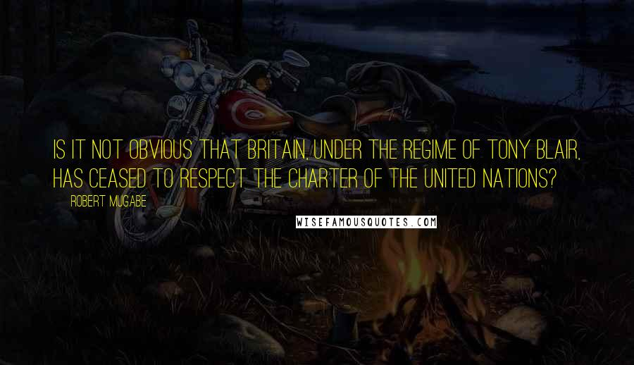 Robert Mugabe quotes: Is it not obvious that Britain, under the regime of Tony Blair, has ceased to respect the Charter of the United Nations?