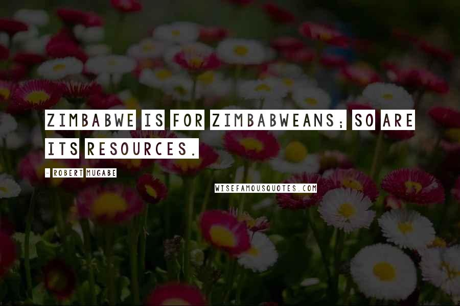Robert Mugabe quotes: Zimbabwe is for Zimbabweans; so are its resources.