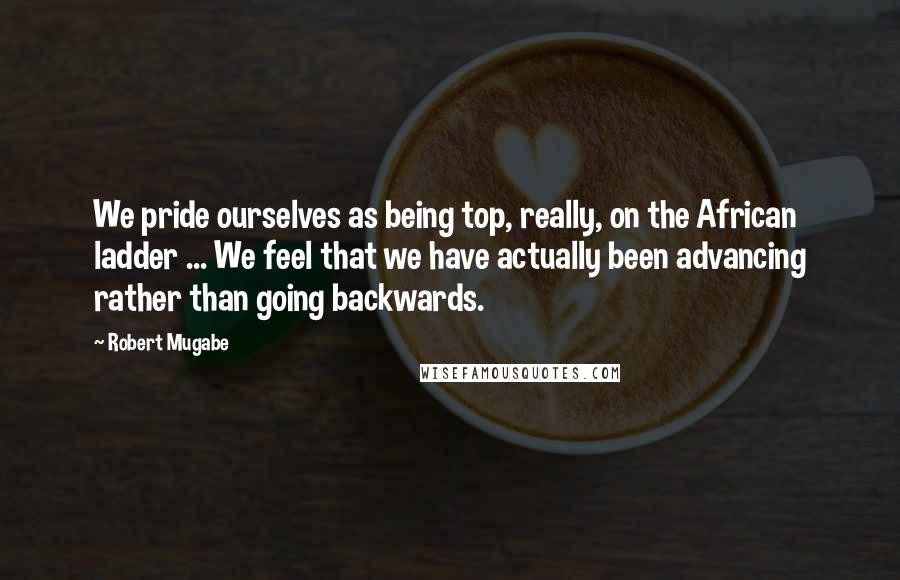 Robert Mugabe quotes: We pride ourselves as being top, really, on the African ladder ... We feel that we have actually been advancing rather than going backwards.