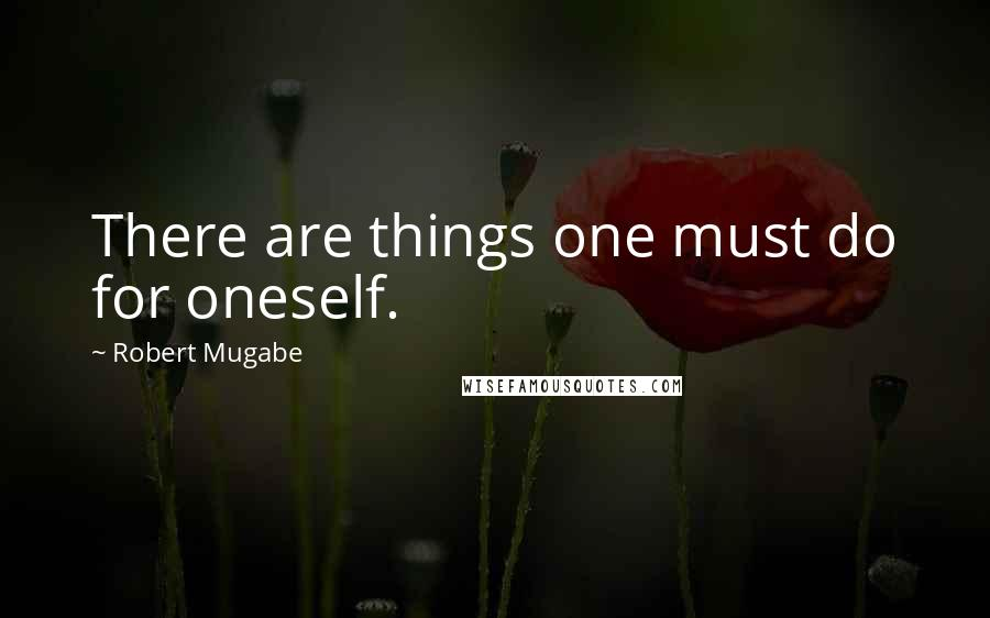 Robert Mugabe quotes: There are things one must do for oneself.