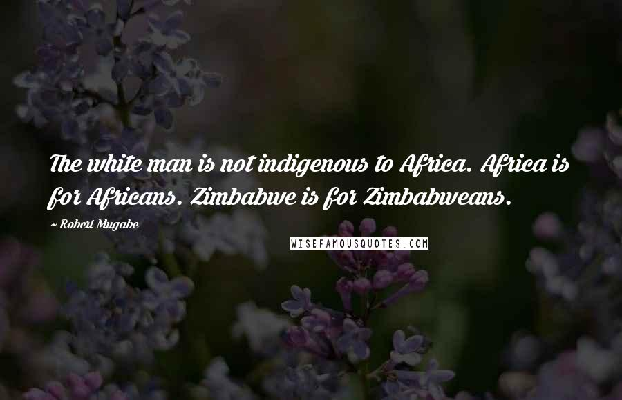 Robert Mugabe quotes: The white man is not indigenous to Africa. Africa is for Africans. Zimbabwe is for Zimbabweans.