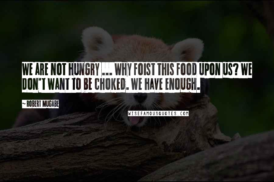 Robert Mugabe quotes: We are not hungry ... Why foist this food upon us? We don't want to be choked. We have enough.