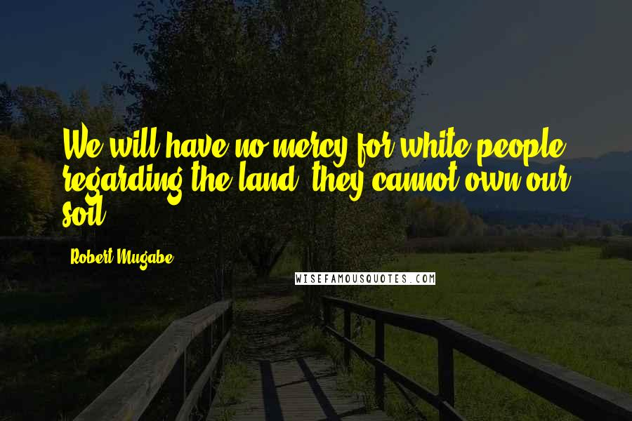Robert Mugabe quotes: We will have no mercy for white people regarding the land, they cannot own our soil.