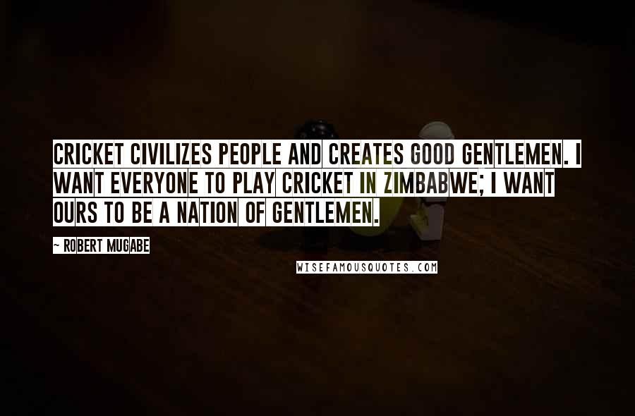 Robert Mugabe quotes: Cricket civilizes people and creates good gentlemen. I want everyone to play cricket in Zimbabwe; I want ours to be a nation of gentlemen.