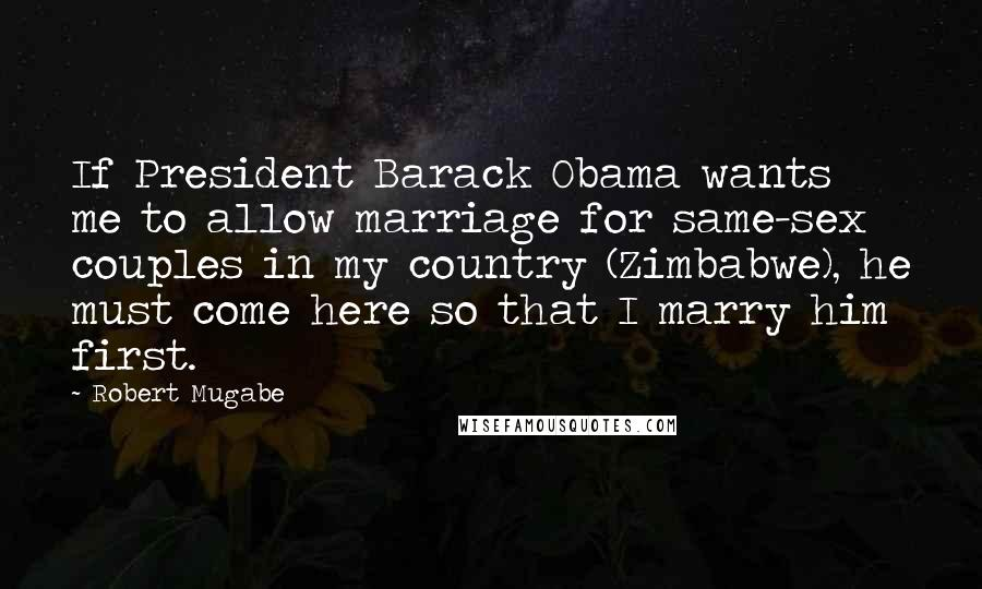 Robert Mugabe quotes: If President Barack Obama wants me to allow marriage for same-sex couples in my country (Zimbabwe), he must come here so that I marry him first.