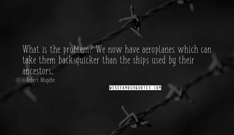 Robert Mugabe quotes: What is the problem? We now have aeroplanes which can take them back quicker than the ships used by their ancestors.