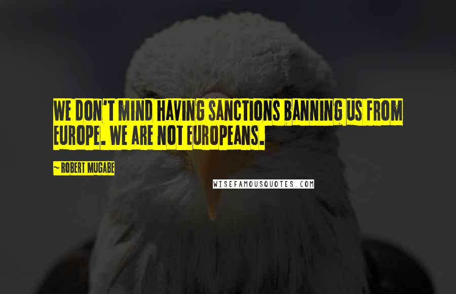 Robert Mugabe quotes: We don't mind having sanctions banning us from Europe. We are not Europeans.