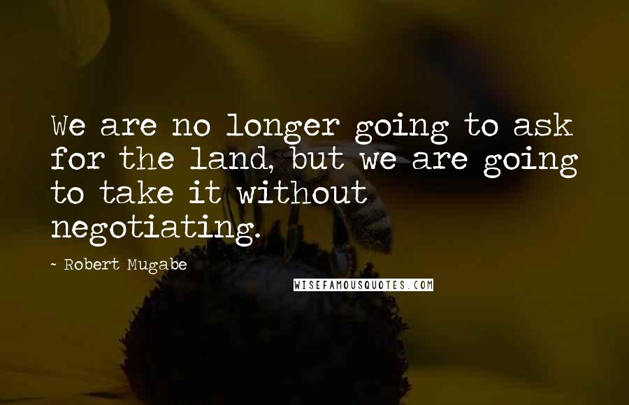 Robert Mugabe quotes: We are no longer going to ask for the land, but we are going to take it without negotiating.